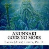 ANUNNAKI: GODS NO MORE: by Sasha Lessin, Ph.D. (Anthropology, U.C.L.A.)